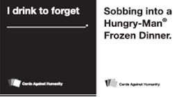 I drink to forget...sobbing into a Hungry Man frozen dinner.