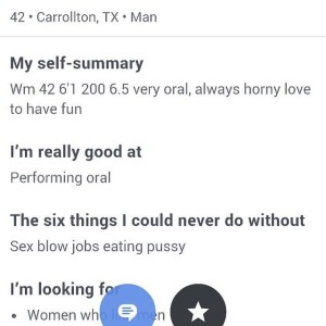 """""""My self-summary: Wm 42 6'1 200 6.5 very oral, always horny love to have fun I'm really good at: Performing oral The six things I could never do without: """"Sex blow jobs eating pussy."""""""